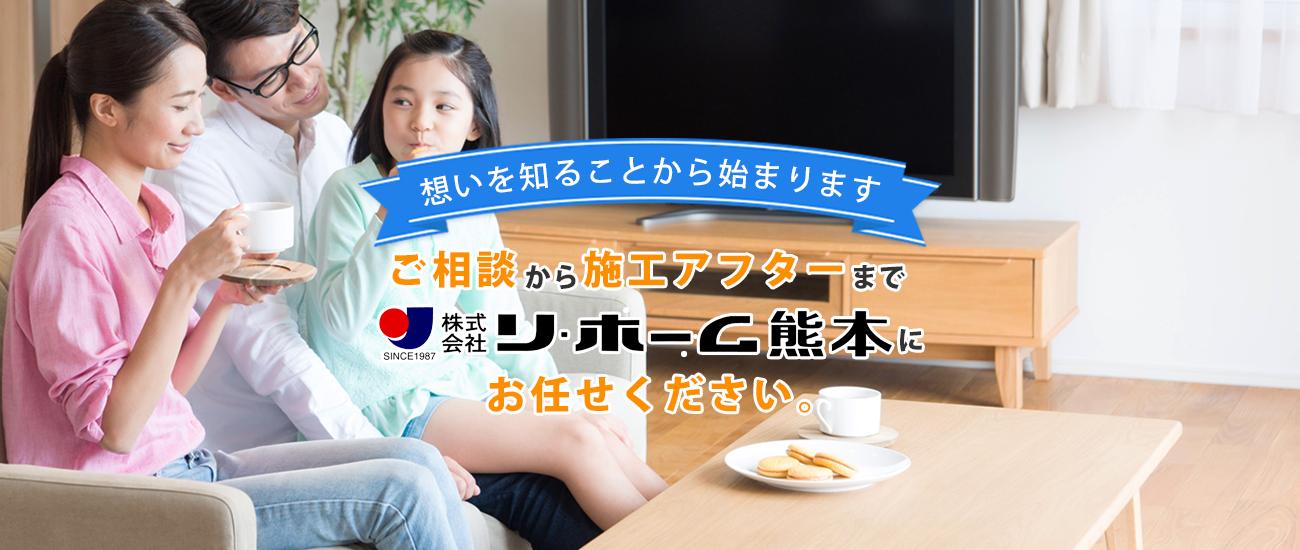 想いを知ることから始まります。ご相談から施工アフターまで株式会社リ・ホーム熊本にお任せください。